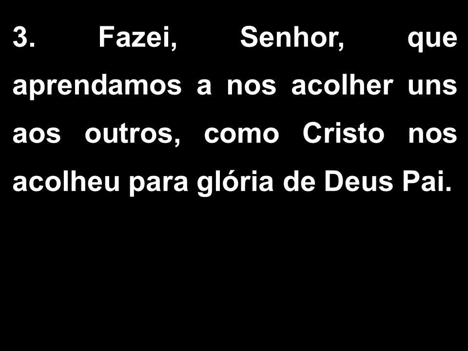 3. Fazei, Senhor, que aprendamos a nos acolher uns aos outros, como Cristo nos acolheu para glória de Deus Pai.