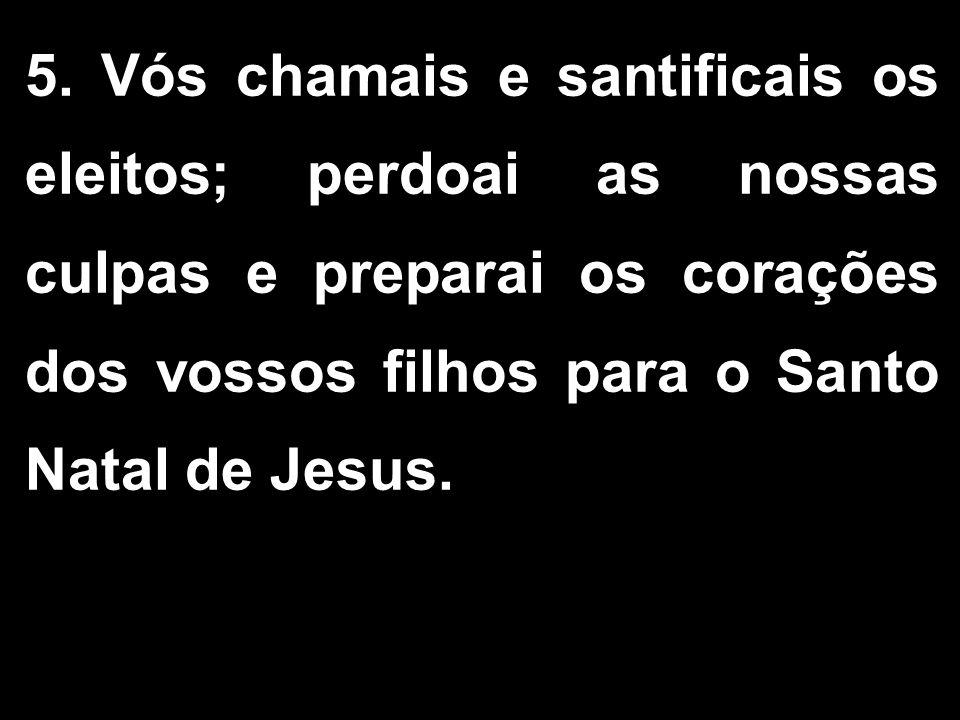 5. Vós chamais e santificais os eleitos; perdoai as nossas culpas e preparai os corações dos vossos filhos para o Santo Natal de Jesus.