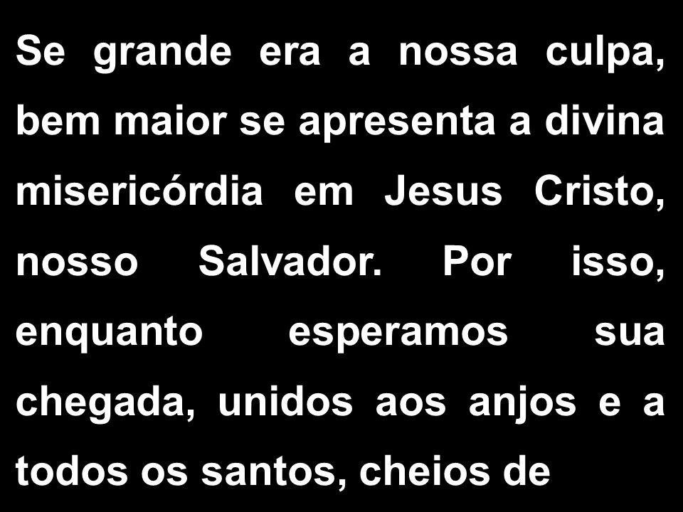 Se grande era a nossa culpa, bem maior se apresenta a divina misericórdia em Jesus Cristo, nosso Salvador. Por isso, enquanto esperamos sua chegada, u