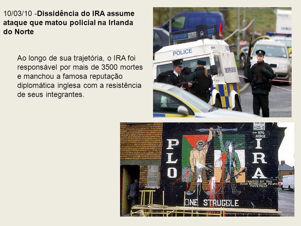 10/03/10 -Dissidência do IRA assume ataque que matou policial na Irlanda do Norte Ao longo de sua trajetória, o IRA foi responsável por mais de 3500 m