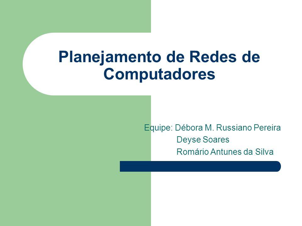 Planejamento de Redes de Computadores Equipe: Débora M. Russiano Pereira Deyse Soares Romário Antunes da Silva