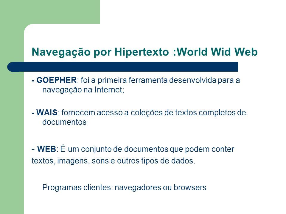 Navegação por Hipertexto :World Wid Web - GOEPHER: foi a primeira ferramenta desenvolvida para a navegação na Internet; - WAIS: fornecem acesso a coleções de textos completos de documentos - WEB: É um conjunto de documentos que podem conter textos, imagens, sons e outros tipos de dados.
