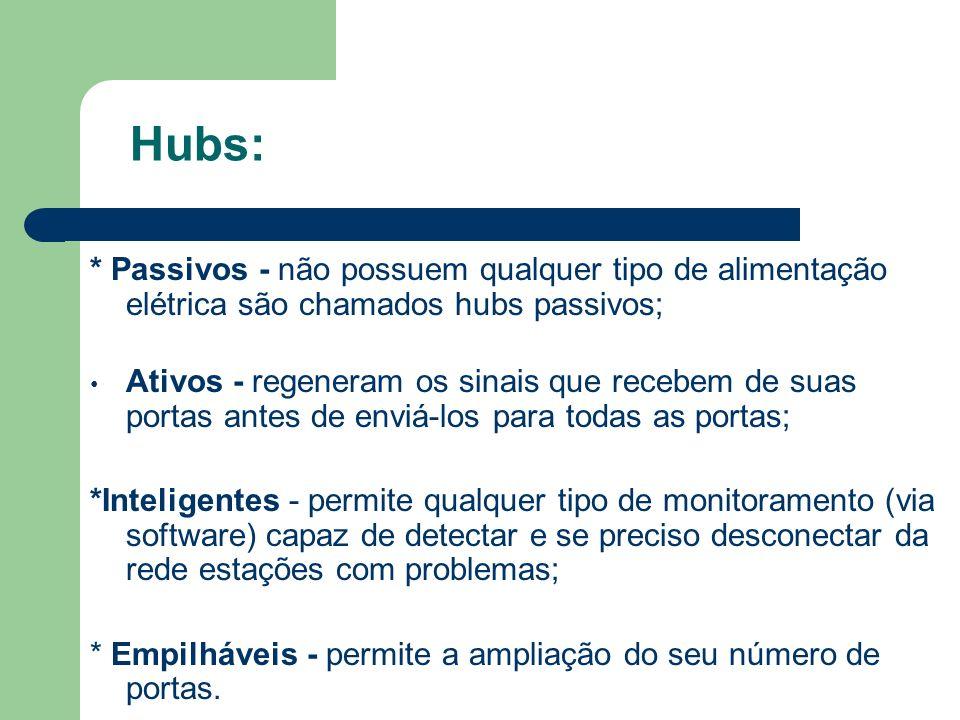 Hubs: * Passivos - não possuem qualquer tipo de alimentação elétrica são chamados hubs passivos; Ativos - regeneram os sinais que recebem de suas port
