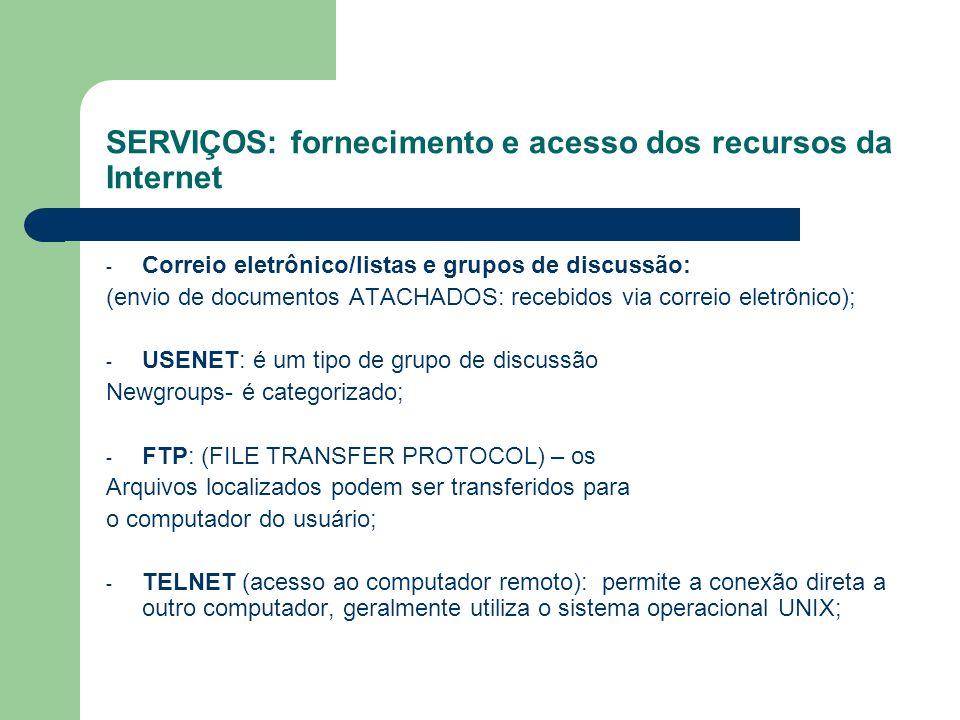 SERVIÇOS: fornecimento e acesso dos recursos da Internet - Correio eletrônico/listas e grupos de discussão: (envio de documentos ATACHADOS: recebidos via correio eletrônico); - USENET: é um tipo de grupo de discussão Newgroups- é categorizado; - FTP: (FILE TRANSFER PROTOCOL) – os Arquivos localizados podem ser transferidos para o computador do usuário; - TELNET (acesso ao computador remoto): permite a conexão direta a outro computador, geralmente utiliza o sistema operacional UNIX;