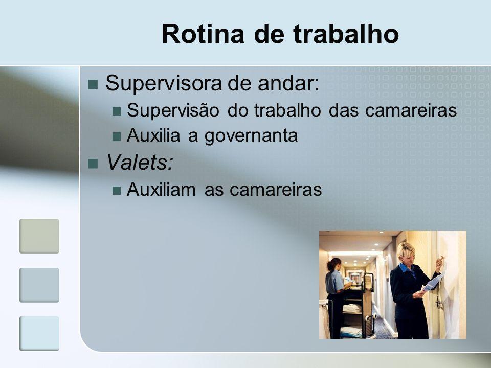 Rotina de trabalho Supervisora de andar: Supervisão do trabalho das camareiras Auxilia a governanta Valets: Auxiliam as camareiras