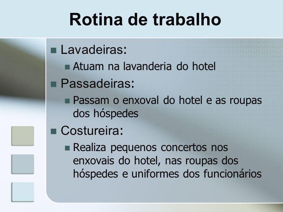 Rotina de trabalho Lavadeiras : Atuam na lavanderia do hotel Passadeiras : Passam o enxoval do hotel e as roupas dos hóspedes Costureira : Realiza peq