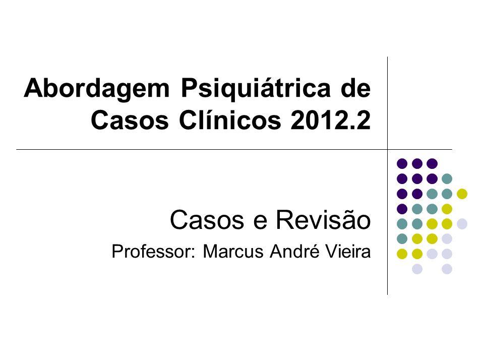 Abordagem Psiquiátrica de Casos Clínicos 2012.2 Casos e Revisão Professor: Marcus André Vieira