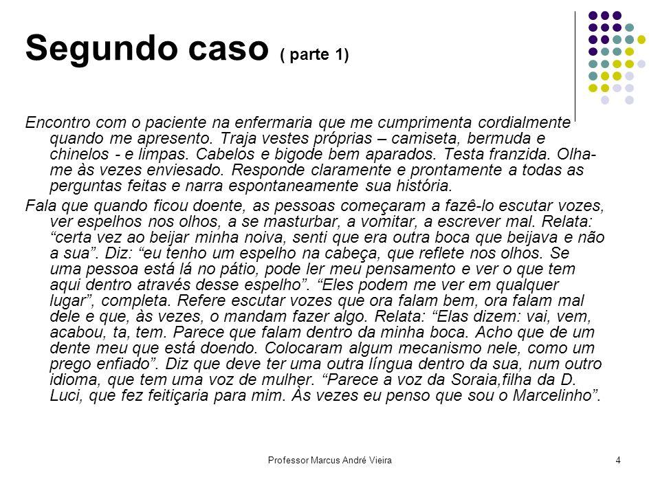 Professor Marcus André Vieira4 Segundo caso ( parte 1) Encontro com o paciente na enfermaria que me cumprimenta cordialmente quando me apresento. Traj