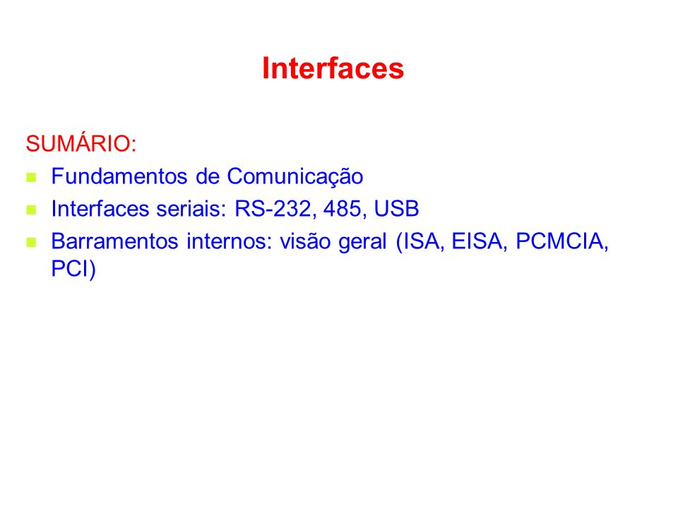 Interfaces SUMÁRIO: Fundamentos de Comunicação Interfaces seriais: RS-232, 485, USB Barramentos internos: visão geral (ISA, EISA, PCMCIA, PCI)