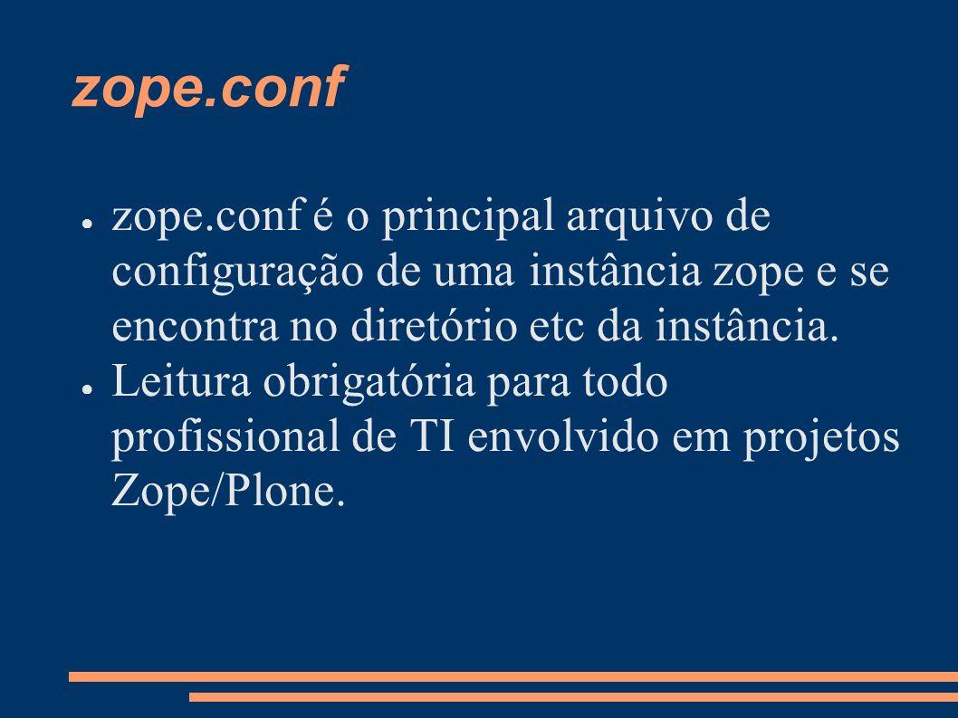 zope.conf zope.conf é o principal arquivo de configuração de uma instância zope e se encontra no diretório etc da instância. Leitura obrigatória para