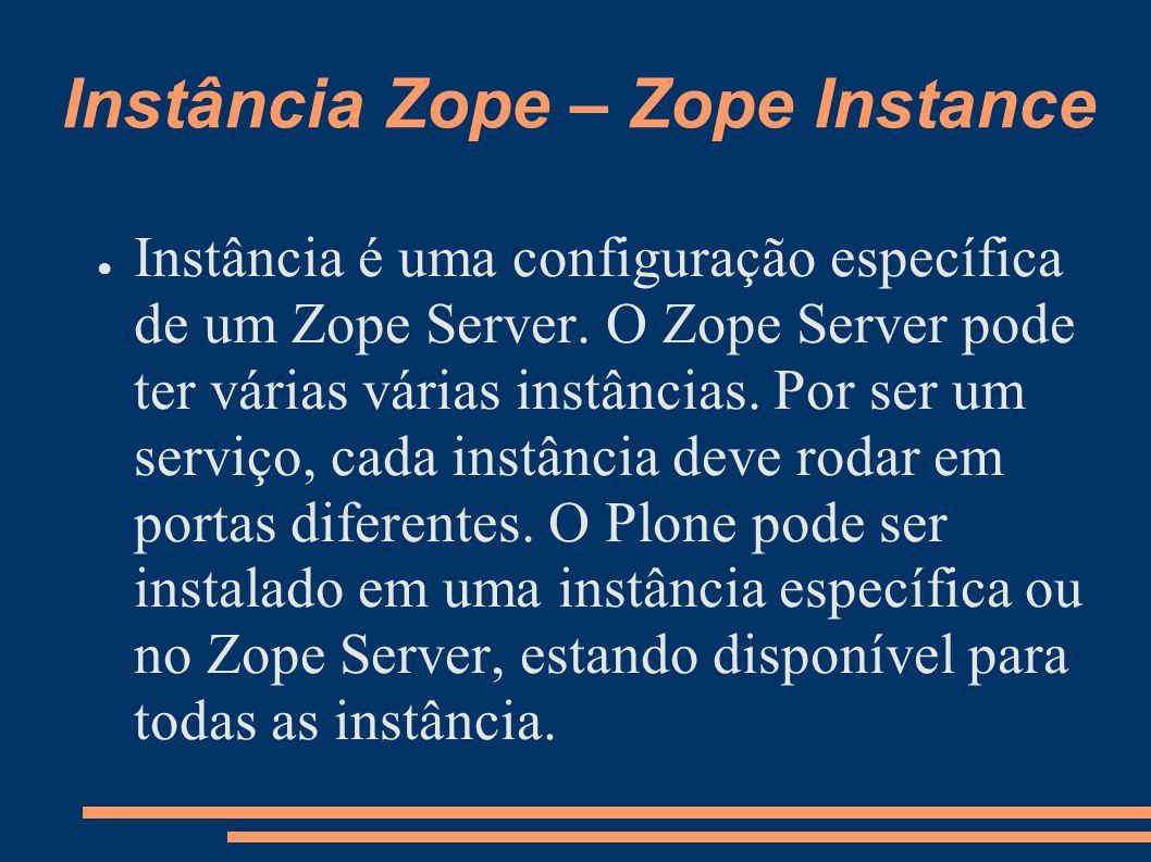Instância Zope – Zope Instance Instância é uma configuração específica de um Zope Server. O Zope Server pode ter várias várias instâncias. Por ser um