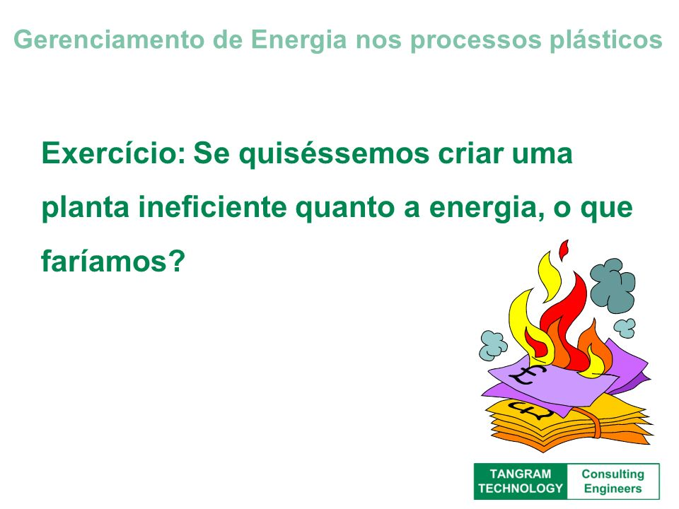 Exercício: Se quiséssemos criar uma planta ineficiente quanto a energia, o que faríamos? Gerenciamento de Energia nos processos plásticos