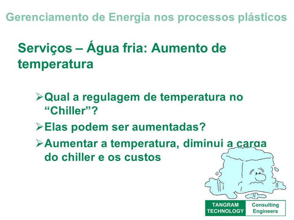 Serviços – Água fria: Aumento de temperatura Qual a regulagem de temperatura no Chiller? Elas podem ser aumentadas? Aumentar a temperatura, diminui a