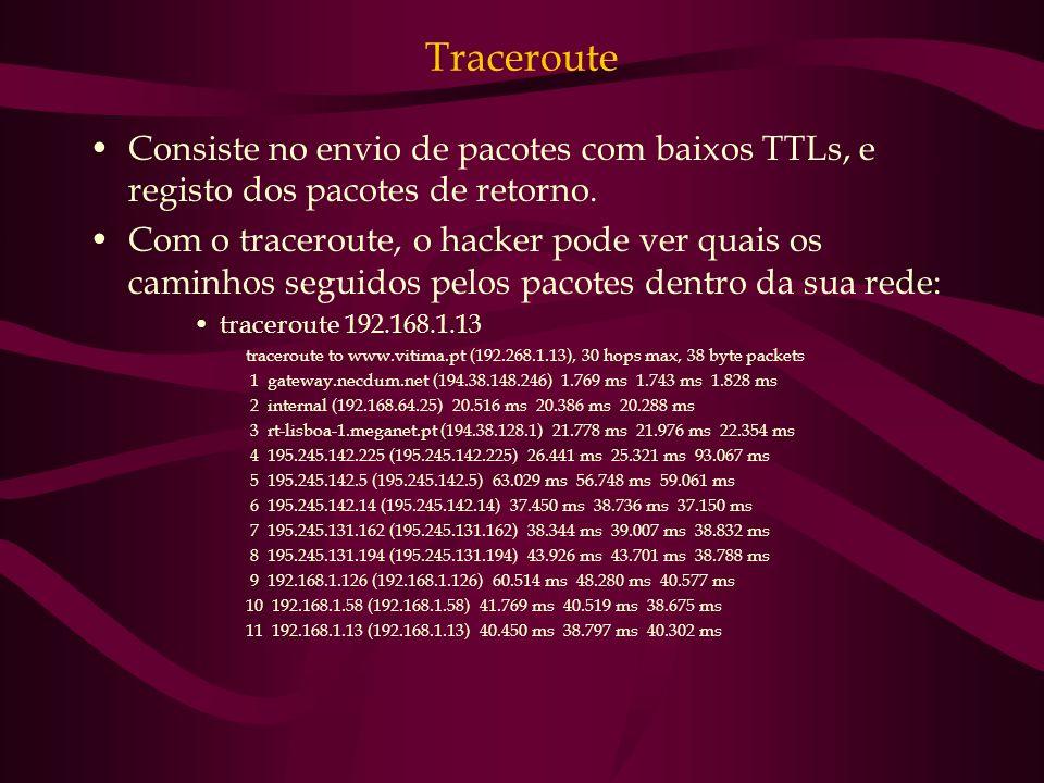 Traceroute Consiste no envio de pacotes com baixos TTLs, e registo dos pacotes de retorno. Com o traceroute, o hacker pode ver quais os caminhos segui
