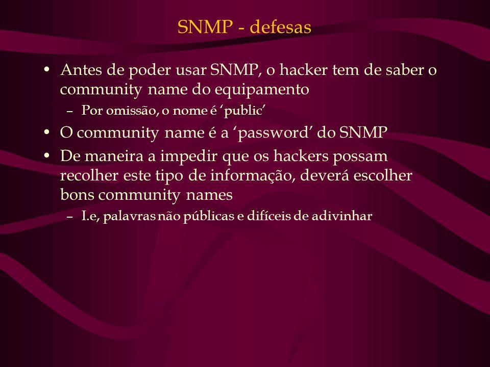 SNMP - defesas Antes de poder usar SNMP, o hacker tem de saber o community name do equipamento –Por omissão, o nome é public O community name é a pass