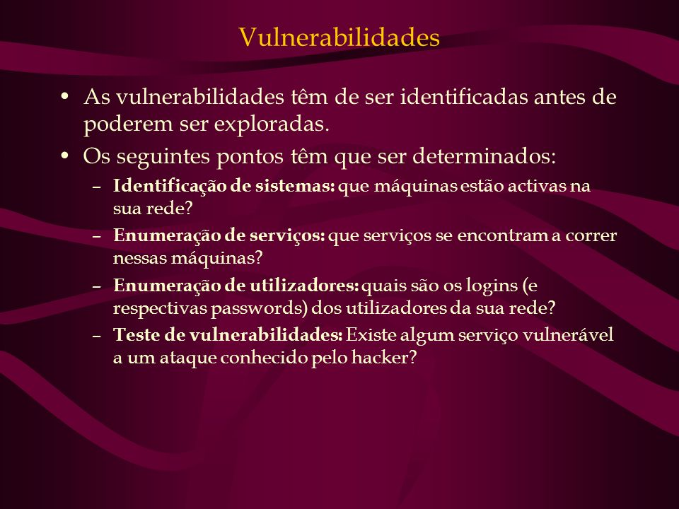 Vulnerabilidades As vulnerabilidades têm de ser identificadas antes de poderem ser exploradas. Os seguintes pontos têm que ser determinados: – Identif