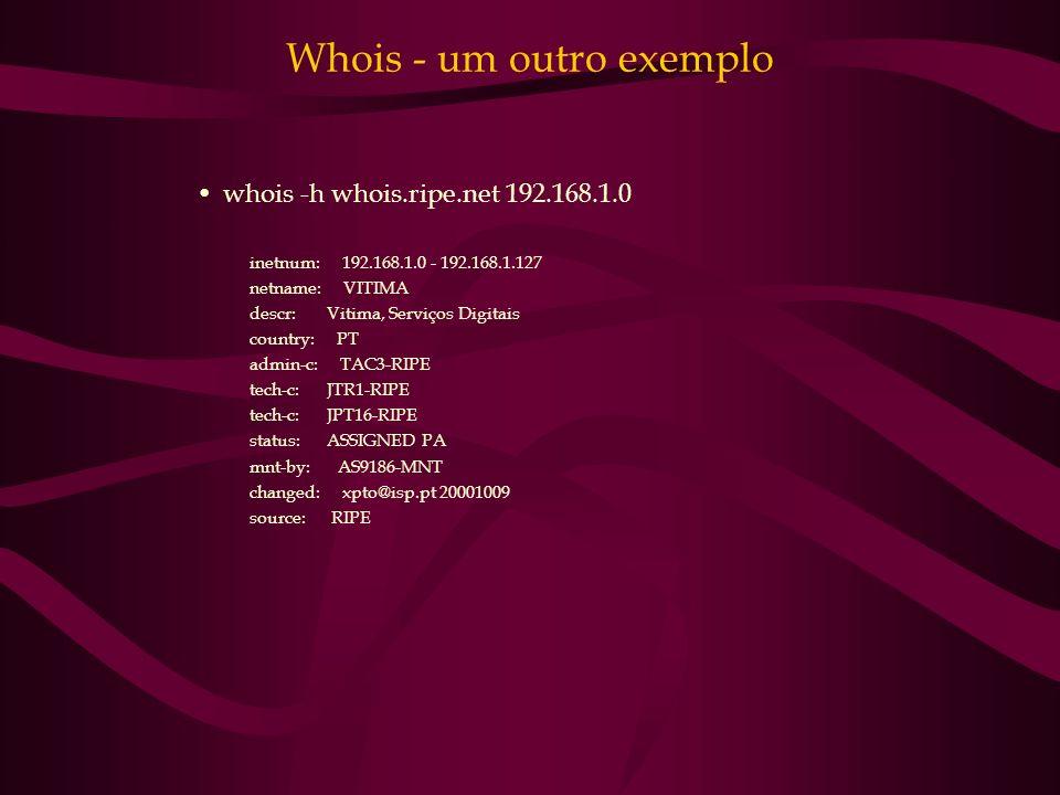 Whois - um outro exemplo whois -h whois.ripe.net 192.168.1.0 inetnum: 192.168.1.0 - 192.168.1.127 netname: VITIMA descr: Vitima, Serviços Digitais cou