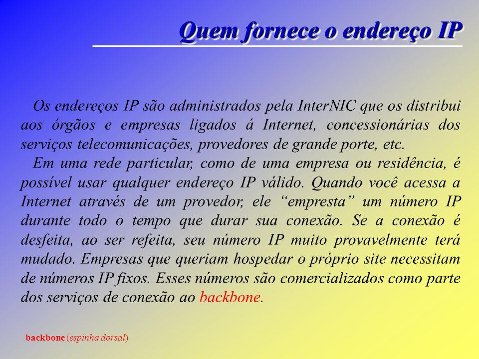 Quem fornece o endereço IP Os endereços IP são administrados pela InterNIC que os distribui aos órgãos e empresas ligados á Internet, concessionárias