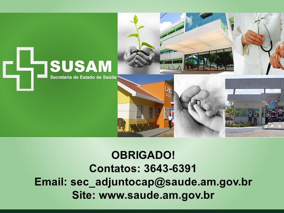 OBRIGADO! Contatos: 3643-6391 Email: sec_adjuntocap@saude.am.gov.br Site: www.saude.am.gov.br