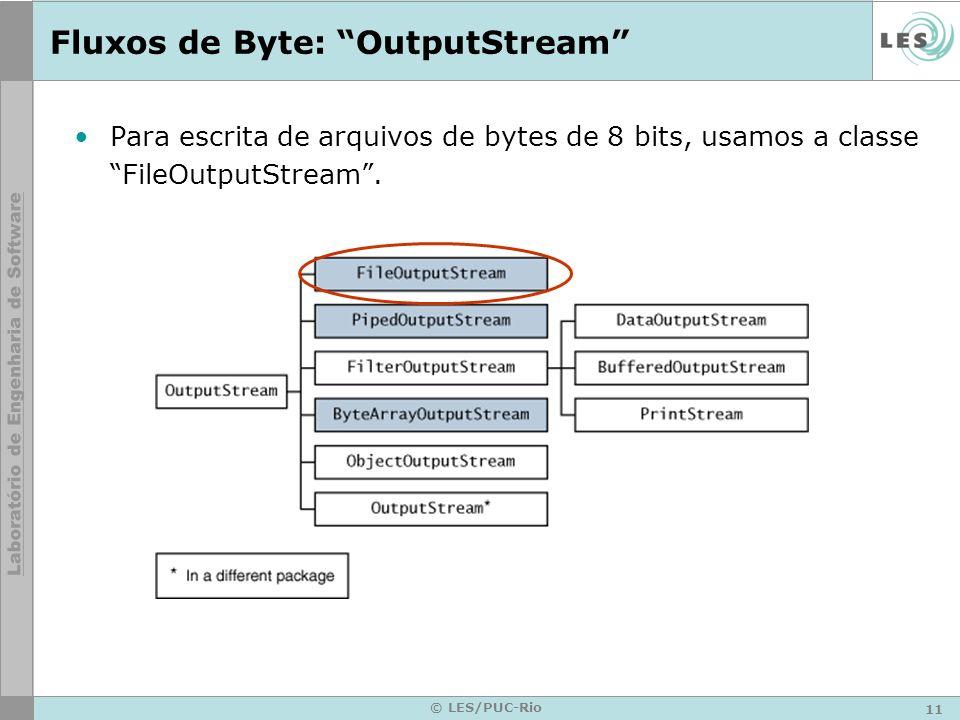 11 © LES/PUC-Rio Fluxos de Byte: OutputStream Para escrita de arquivos de bytes de 8 bits, usamos a classe FileOutputStream.