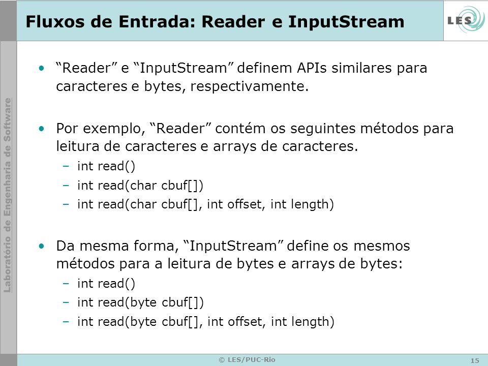 15 © LES/PUC-Rio Fluxos de Entrada: Reader e InputStream Reader e InputStream definem APIs similares para caracteres e bytes, respectivamente. Por exe