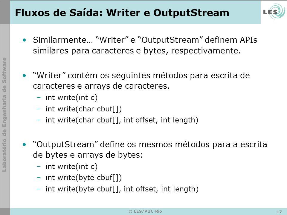 17 © LES/PUC-Rio Fluxos de Saída: Writer e OutputStream Similarmente… Writer e OutputStream definem APIs similares para caracteres e bytes, respectiva