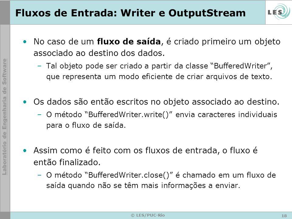 18 © LES/PUC-Rio Fluxos de Entrada: Writer e OutputStream No caso de um fluxo de saída, é criado primeiro um objeto associado ao destino dos dados. –T