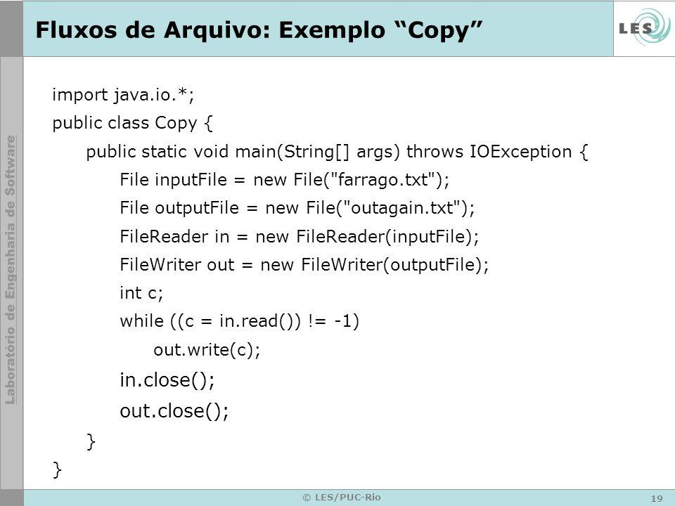 19 © LES/PUC-Rio Fluxos de Arquivo: Exemplo Copy import java.io.*; public class Copy { public static void main(String[] args) throws IOException { Fil