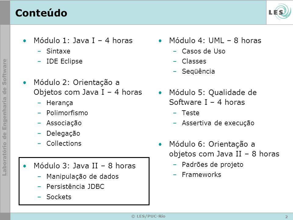 2 © LES/PUC-Rio Conteúdo Módulo 1: Java I – 4 horas –Sintaxe –IDE Eclipse Módulo 2: Orientação a Objetos com Java I – 4 horas –Herança –Polimorfismo –
