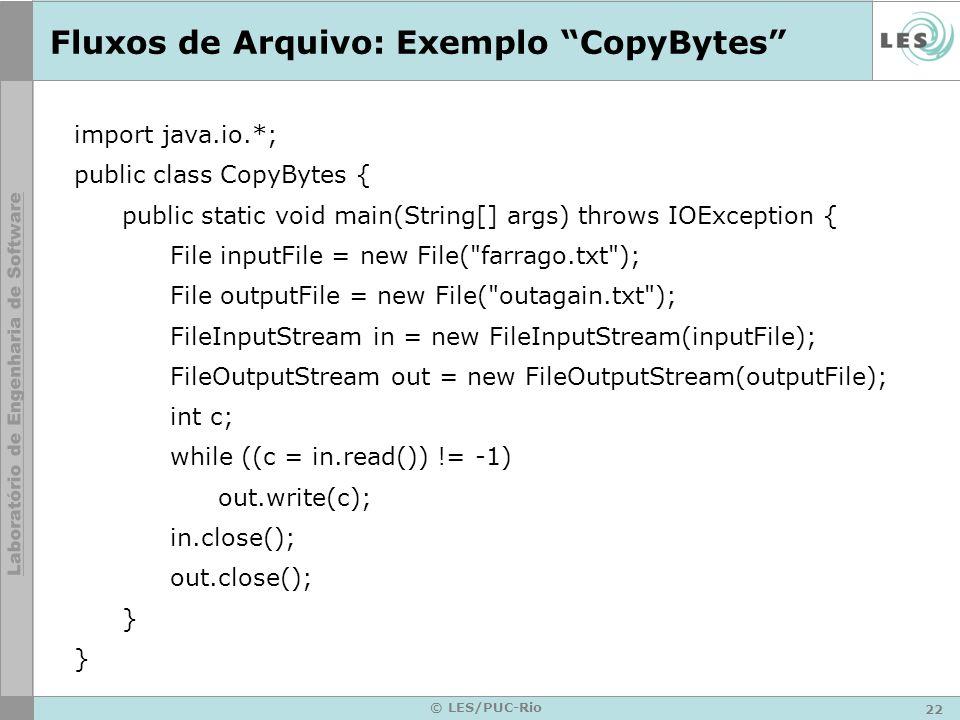 22 © LES/PUC-Rio Fluxos de Arquivo: Exemplo CopyBytes import java.io.*; public class CopyBytes { public static void main(String[] args) throws IOExcep