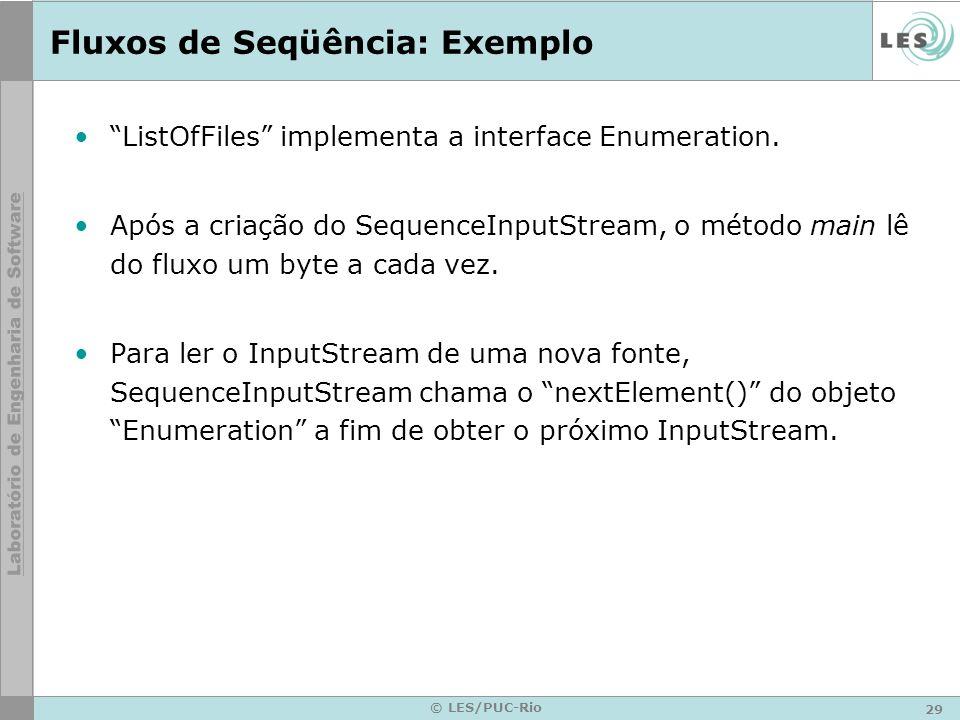 29 © LES/PUC-Rio Fluxos de Seqüência: Exemplo ListOfFiles implementa a interface Enumeration. Após a criação do SequenceInputStream, o método main lê