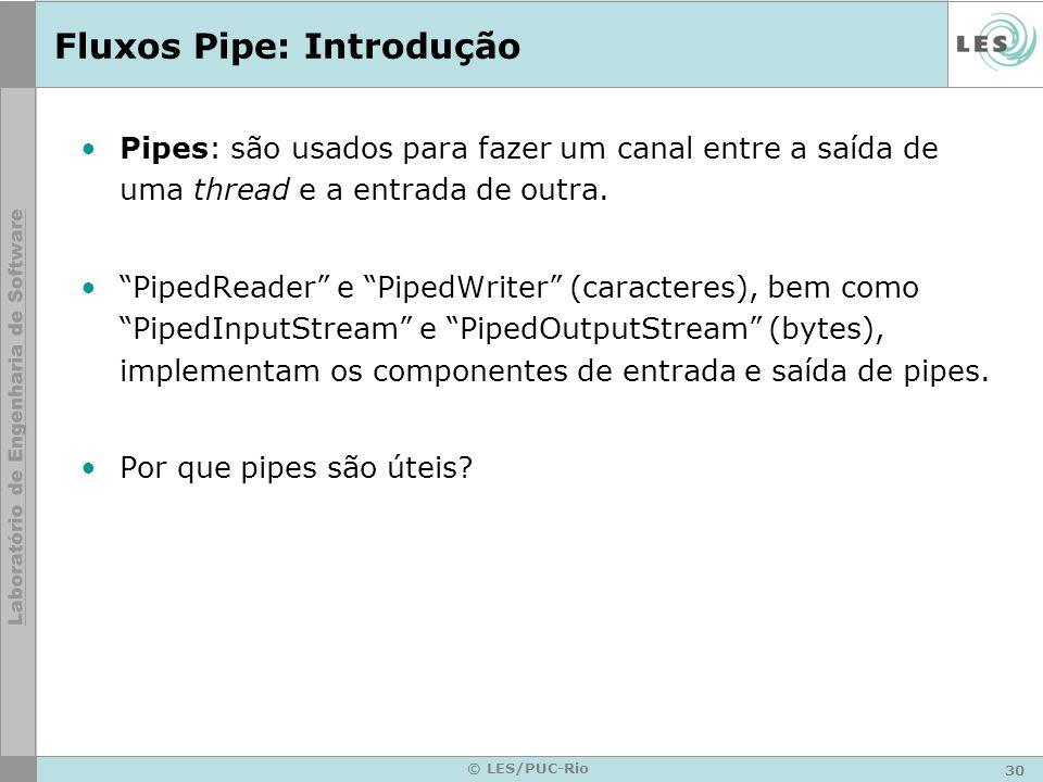 30 © LES/PUC-Rio Fluxos Pipe: Introdução Pipes: são usados para fazer um canal entre a saída de uma thread e a entrada de outra. PipedReader e PipedWr