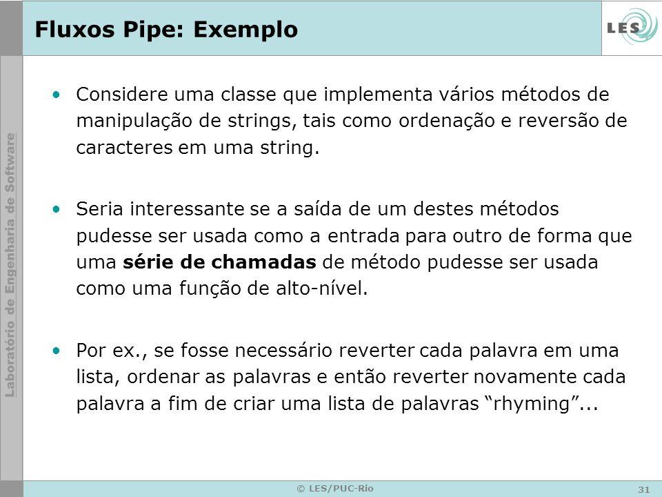 31 © LES/PUC-Rio Fluxos Pipe: Exemplo Considere uma classe que implementa vários métodos de manipulação de strings, tais como ordenação e reversão de