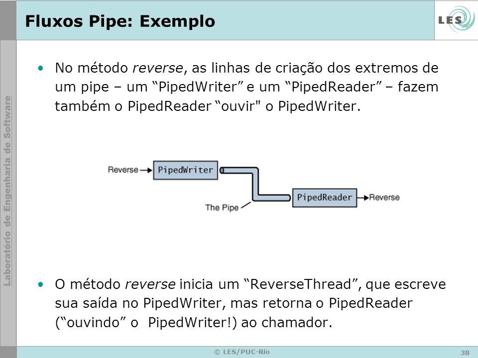 38 © LES/PUC-Rio Fluxos Pipe: Exemplo No método reverse, as linhas de criação dos extremos de um pipe – um PipedWriter e um PipedReader – fazem também