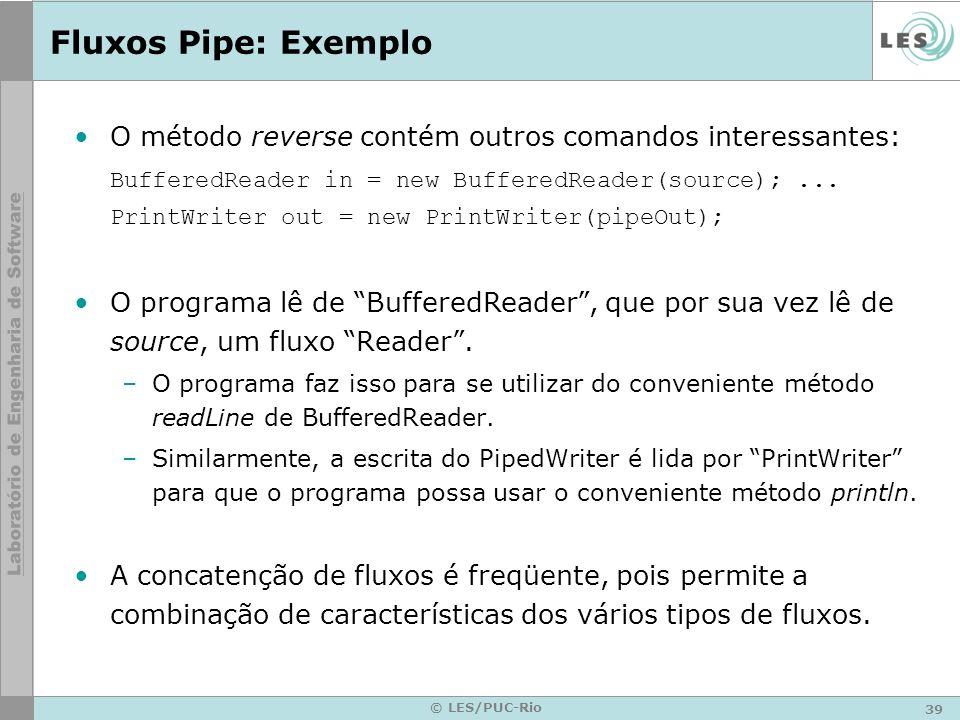 39 © LES/PUC-Rio Fluxos Pipe: Exemplo O método reverse contém outros comandos interessantes: BufferedReader in = new BufferedReader(source);... PrintW