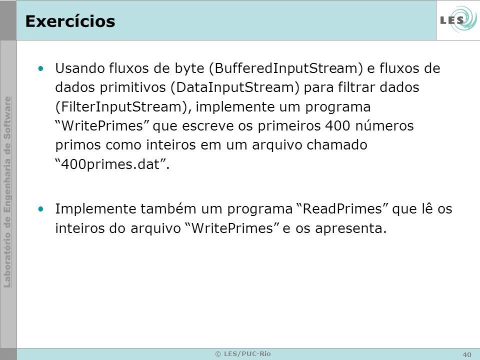 40 © LES/PUC-Rio Exercícios Usando fluxos de byte (BufferedInputStream) e fluxos de dados primitivos (DataInputStream) para filtrar dados (FilterInput
