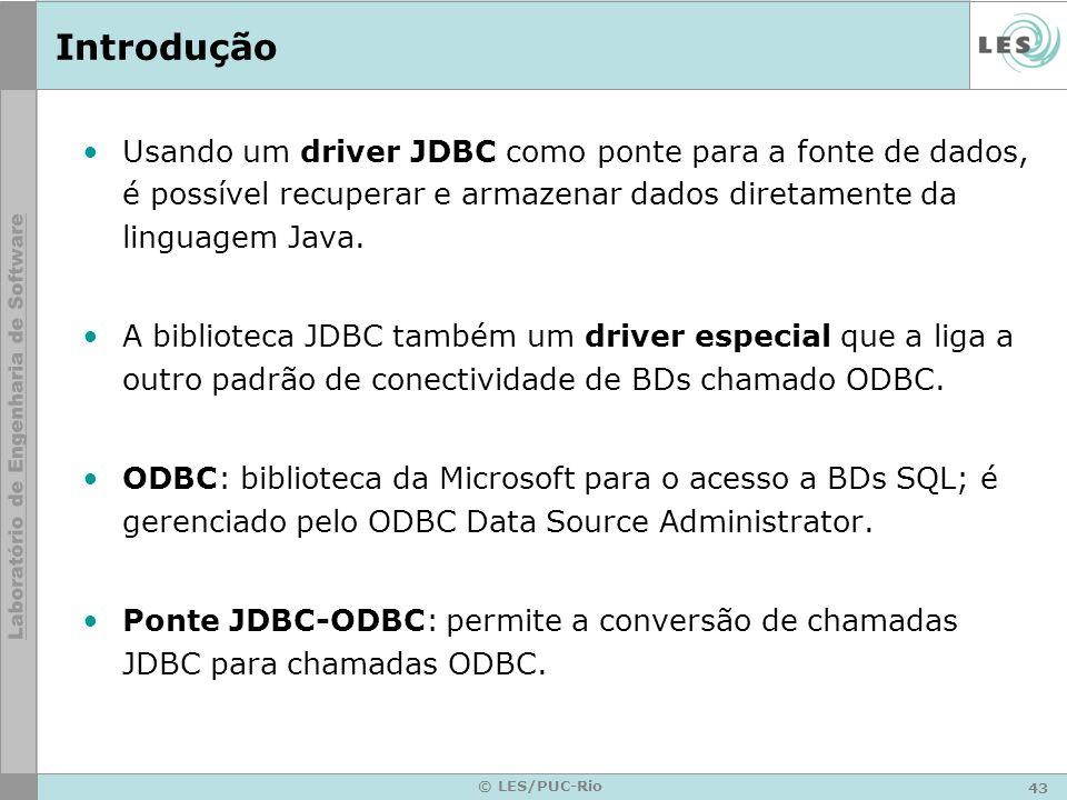 43 © LES/PUC-Rio Introdução Usando um driver JDBC como ponte para a fonte de dados, é possível recuperar e armazenar dados diretamente da linguagem Ja