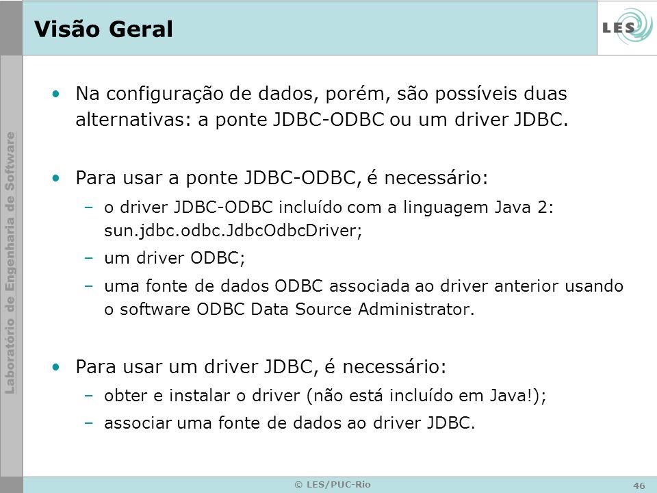 46 © LES/PUC-Rio Visão Geral Na configuração de dados, porém, são possíveis duas alternativas: a ponte JDBC-ODBC ou um driver JDBC. Para usar a ponte