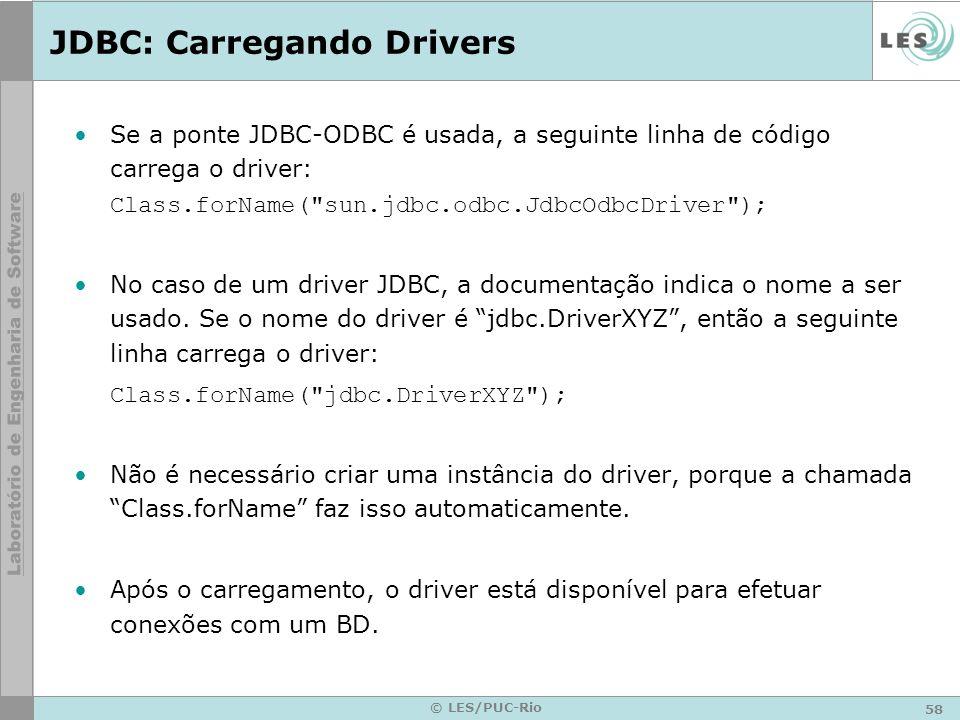58 © LES/PUC-Rio JDBC: Carregando Drivers Se a ponte JDBC-ODBC é usada, a seguinte linha de código carrega o driver: Class.forName(