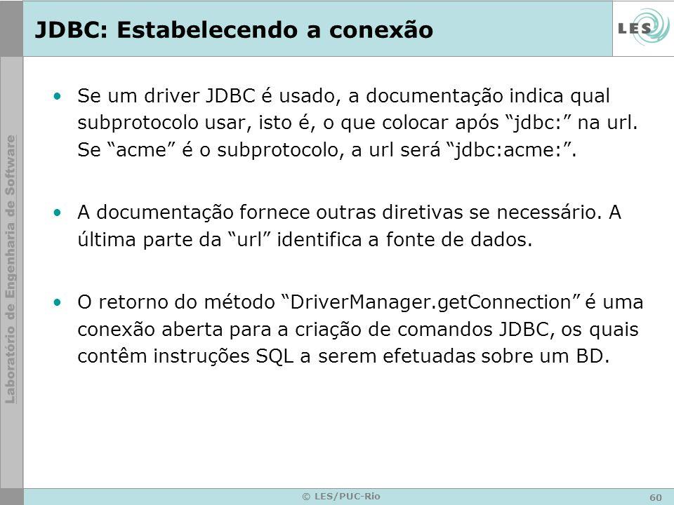 60 © LES/PUC-Rio JDBC: Estabelecendo a conexão Se um driver JDBC é usado, a documentação indica qual subprotocolo usar, isto é, o que colocar após jdb