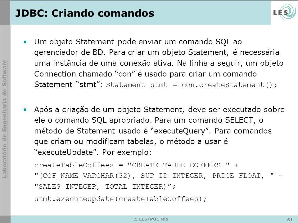 61 © LES/PUC-Rio JDBC: Criando comandos Um objeto Statement pode enviar um comando SQL ao gerenciador de BD. Para criar um objeto Statement, é necessá