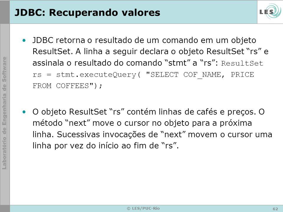 62 © LES/PUC-Rio JDBC: Recuperando valores JDBC retorna o resultado de um comando em um objeto ResultSet. A linha a seguir declara o objeto ResultSet