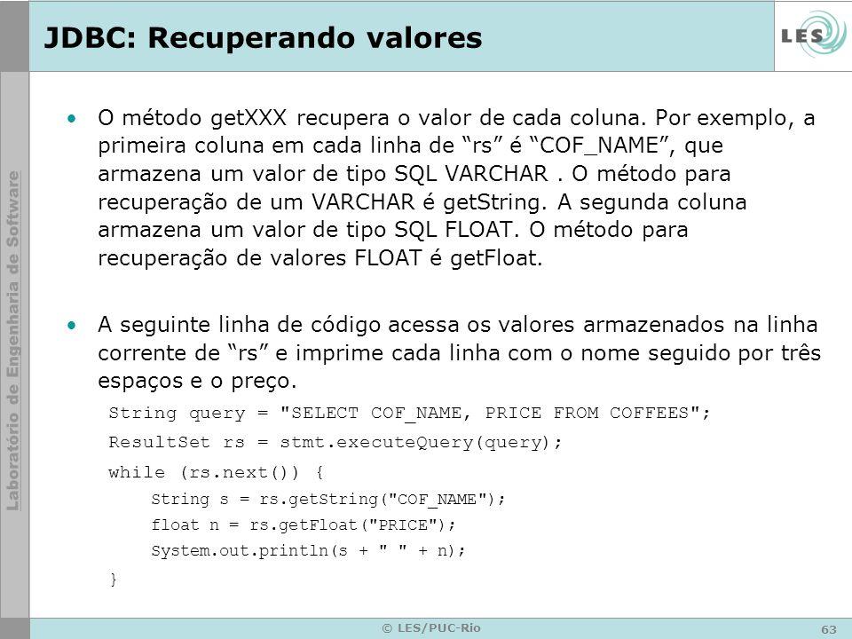 63 © LES/PUC-Rio JDBC: Recuperando valores O método getXXX recupera o valor de cada coluna. Por exemplo, a primeira coluna em cada linha de rs é COF_N