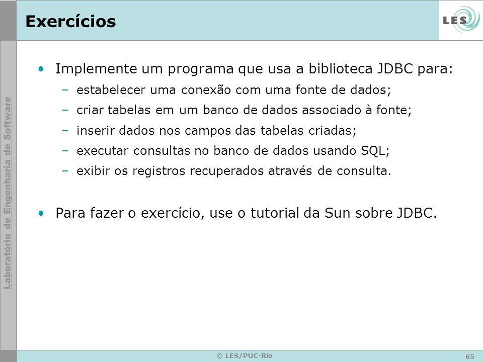 65 © LES/PUC-Rio Exercícios Implemente um programa que usa a biblioteca JDBC para: –estabelecer uma conexão com uma fonte de dados; –criar tabelas em