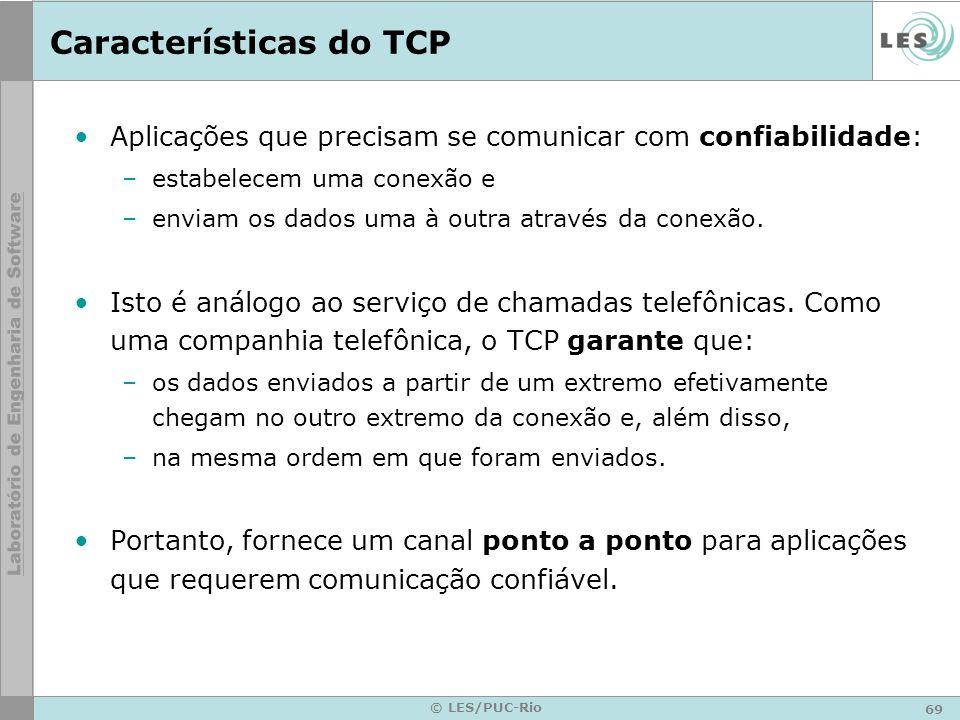69 © LES/PUC-Rio Características do TCP Aplicações que precisam se comunicar com confiabilidade: –estabelecem uma conexão e –enviam os dados uma à out