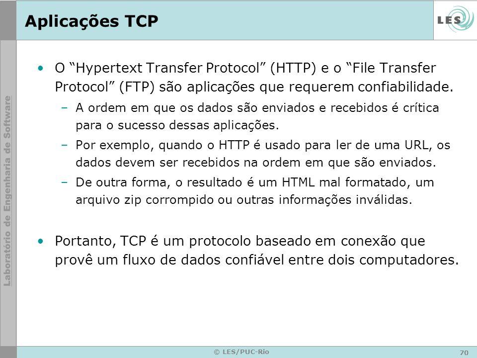 70 © LES/PUC-Rio Aplicações TCP O Hypertext Transfer Protocol (HTTP) e o File Transfer Protocol (FTP) são aplicações que requerem confiabilidade. –A o