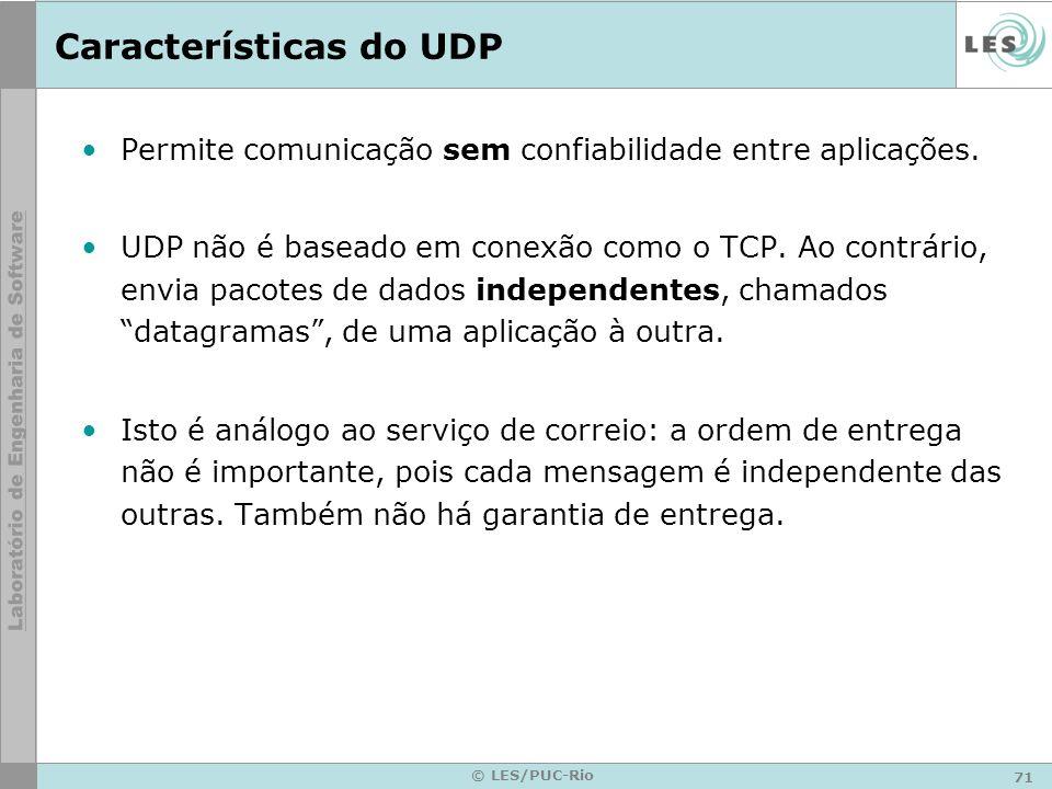 71 © LES/PUC-Rio Características do UDP Permite comunicação sem confiabilidade entre aplicações. UDP não é baseado em conexão como o TCP. Ao contrário
