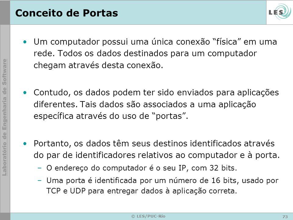 73 © LES/PUC-Rio Conceito de Portas Um computador possui uma única conexão física em uma rede. Todos os dados destinados para um computador chegam atr
