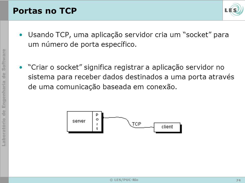74 © LES/PUC-Rio Portas no TCP Usando TCP, uma aplicação servidor cria um socket para um número de porta específico. Criar o socket significa registra