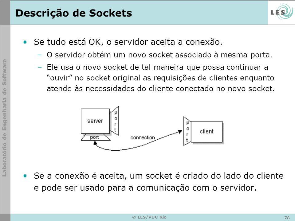 78 © LES/PUC-Rio Descrição de Sockets Se tudo está OK, o servidor aceita a conexão. –O servidor obtém um novo socket associado à mesma porta. –Ele usa